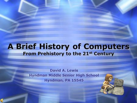 A Brief History of Computers From Prehistory to the 21 st Century David A. Lewis Hyndman Middle Senior High School Hyndman, PA 15545.