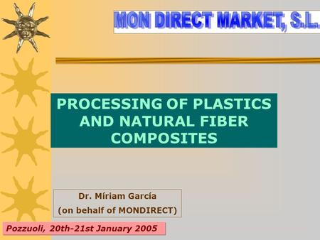 PROCESSING OF PLASTICS AND NATURAL FIBER COMPOSITES Dr. Míriam García (on behalf of MONDIRECT) Pozzuoli, 20th-21st January 2005.