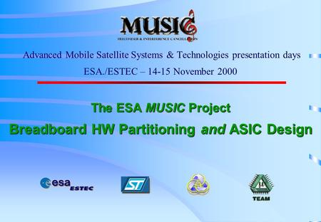 The ESA MUSIC Project Breadboard HW Partitioning and ASIC Design Advanced Mobile Satellite Systems & Technologies presentation days ESA./ESTEC – 14-15.