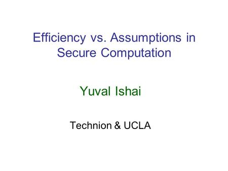 Efficiency vs. Assumptions in Secure Computation Yuval Ishai Technion & UCLA.
