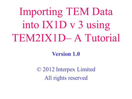 Importing TEM Data into IX1D v 3 using TEM2IX1D– A Tutorial © 2012 Interpex Limited All rights reserved Version 1.0.