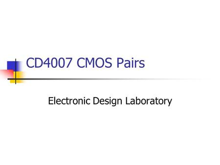 CD4007 CMOS Pairs Electronic Design Laboratory. Overview CD4007 Dual Complementary Pair Plus Inverter Rise Time and Fall Time Design Number Documents.