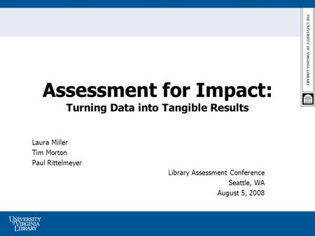 Assessment for Impact: Turning Data into Tangible Results Laura Miller Tim Morton Paul Rittelmeyer Library Assessment Conference Seattle, WA August 5,
