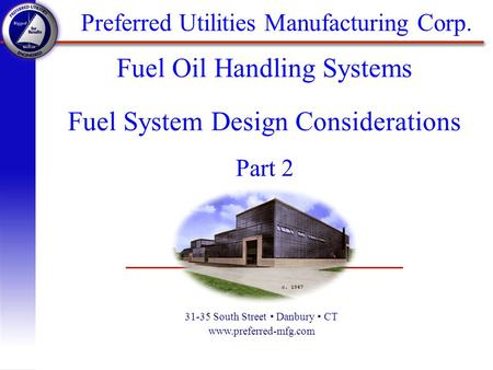 Preferred Utilities Manufacturing Corp. 31-35 South Street Danbury CT www.preferred-mfg.com Fuel Oil Handling Systems Fuel System Design Considerations.