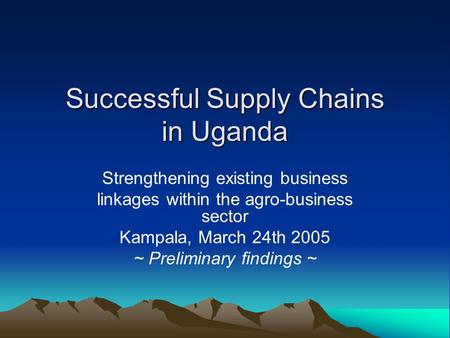 Successful Supply Chains in Uganda Strengthening existing business linkages within the agro-business sector Kampala, March 24th 2005 ~ Preliminary findings.