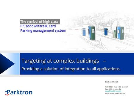 Www.parktron.com Targeting at complex buildings – Providing a solution of integration to all applications. Richard Hsieh Tel:+886-2 8227-6186 Ext. 128.