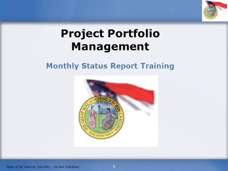 1 State of NC Internal Use Only – Do Not Distribute Project Portfolio Management Monthly Status Report Training.