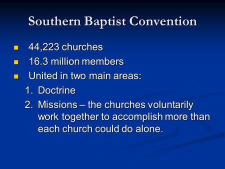 Southern Baptist Convention 44,223 churches 44,223 churches 16.3 million members 16.3 million members United in two main areas: United in two main areas: