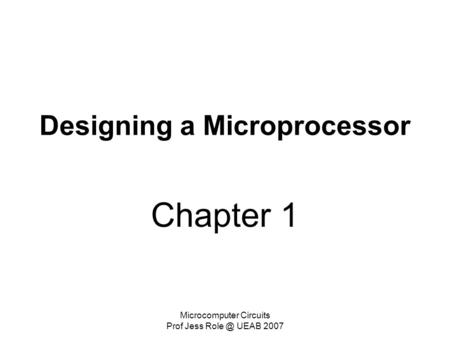 Microcomputer Circuits Prof Jess UEAB 2007 Designing a Microprocessor Chapter 1.
