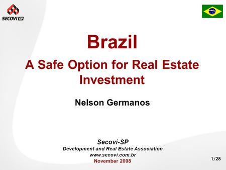 1/28 Brazil A Safe Option for Real Estate Investment Nelson Germanos Secovi-SP Development and Real Estate Association www.secovi.com.br November 2008.
