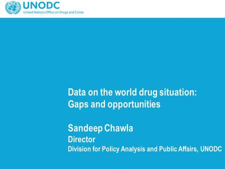 Data on the world drug situation: Gaps and opportunities Sandeep Chawla Director Division for Policy Analysis and Public Affairs, UNODC.