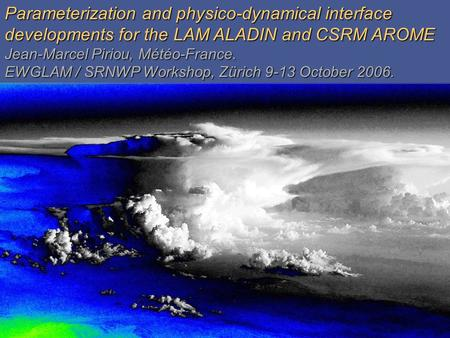 GardeGarde Parameterization and physico-dynamical interface developments for the LAM ALADIN and CSRM AROME Jean-Marcel Piriou, Météo-France. EWGLAM / SRNWP.