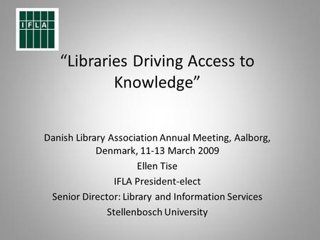 Libraries Driving Access to Knowledge Danish Library Association Annual Meeting, Aalborg, Denmark, 11-13 March 2009 Ellen Tise IFLA President-elect Senior.