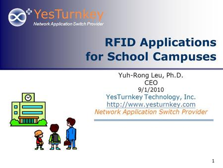 YesTurnkey Network Application Switch Provider 1 RFID Applications for School Campuses Yuh-Rong Leu, Ph.D. CEO 9/1/2010 YesTurnkey Technology, Inc.