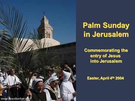 Palm Sunday in Jerusalem Commemorating the entry of Jesus into Jerusalem Easter, April 4 th 2004 Palm Sunday in Jerusalem Commemorating the entry of Jesus.