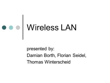 Wireless LAN presented by: Damian Borth, Florian Seidel, Thomas Winterscheid.