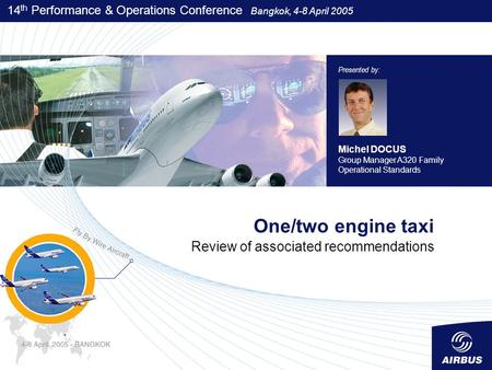 14 th Performance & Operations Conference Bangkok, 4-8 April 2005 One/two engine taxi Review of associated recommendations Presented by: Michel DOCUS Group.