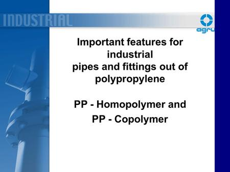 Important features for industrial pipes and fittings out of polypropylene PP - Homopolymer and PP - Copolymer.