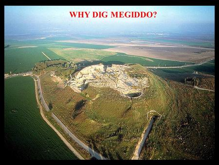 WHY DIG MEGIDDO?. BECAUSE: MEGIDDO IS AN ARCHAEO- LOGICALLY UNPARALLELED SITE WHERE ONE CAN LITERALLY SEE AND TOUCH AND BE INSPIRED BY MONUMENTS FROM.