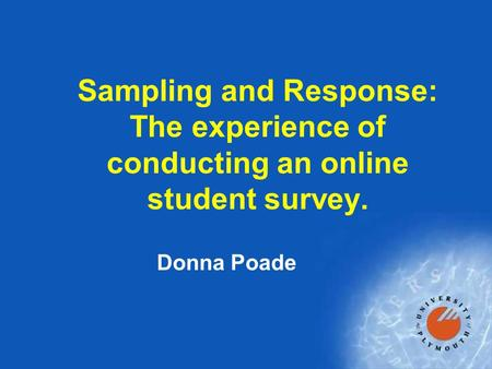 Sampling and Response: The experience of conducting an online student survey. Donna Poade.