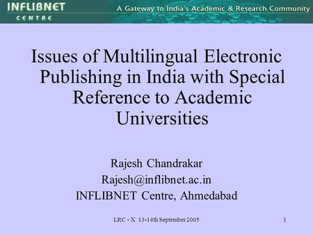 LRC - X 13-14th September 20051 Issues of Multilingual Electronic Publishing in India with Special Reference to Academic Universities Rajesh Chandrakar.