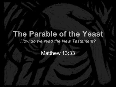 The Parable of the Yeast How do we read the New Testament? Matthew 13:33.