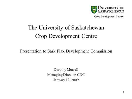 1 The University of Saskatchewan Crop Development Centre Presentation to Sask Flax Development Commission Dorothy Murrell Managing Director, CDC January.