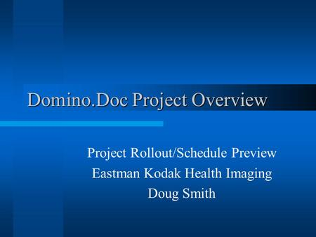 Domino.Doc Project Overview Project Rollout/Schedule Preview Eastman Kodak Health Imaging Doug Smith.