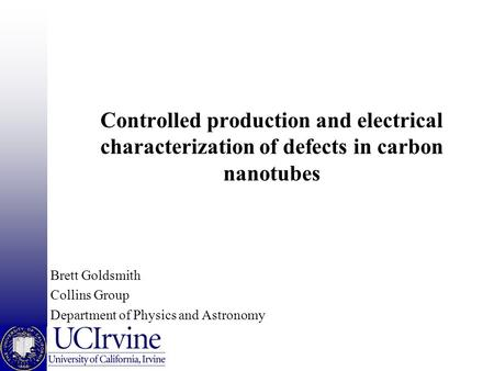 Controlled production and electrical characterization of defects in carbon nanotubes Brett Goldsmith Collins Group Department of Physics and Astronomy.