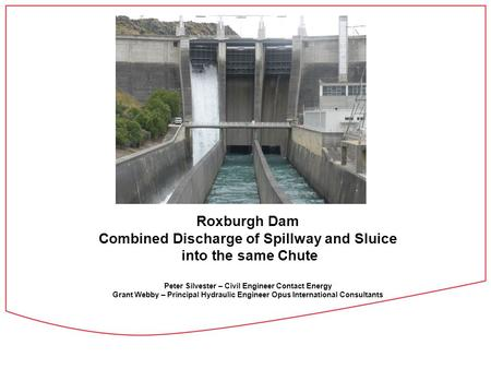 Roxburgh Dam Combined Discharge of Spillway and Sluice into the same Chute Peter Silvester – Civil Engineer Contact Energy Grant Webby – Principal Hydraulic.