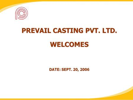 PREVAIL CASTING PVT. LTD. WELCOMES DATE: SEPT. 20, 2006.