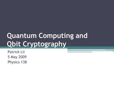 Quantum Computing and Qbit Cryptography Patrick Lii 5 May 2009 Physics 138.