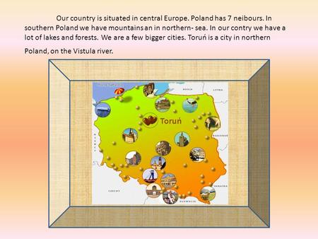 Our country is situated in central Europe. Poland has 7 neibours. In southern Poland we have mountains an in northern- sea. In our contry we have a lot.