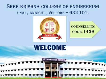 S REE KRISHNA COLLEGE OF ENGINEERING UNAI, ANAICUT, VELLORE – 632 101. COUNSELLING CODE : 1438 WELCOME.