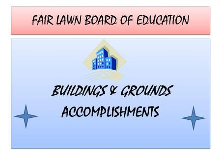 FAIR LAWN BOARD OF EDUCATION BUILDINGS & GROUNDS ACCOMPLISHMENTS BUILDINGS & GROUNDS ACCOMPLISHMENTS.