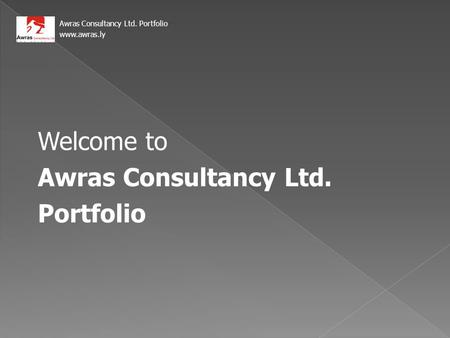 Welcome to Awras Consultancy Ltd. Portfolio Awras Consultancy Ltd. Portfolio www.awras.ly.