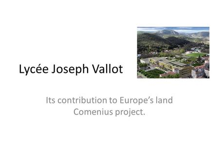Lycée Joseph Vallot Its contribution to Europes land Comenius project.