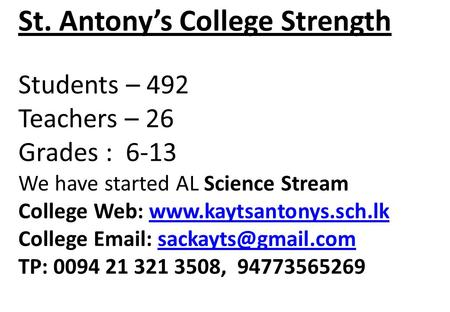 St. Antonys College Strength Students – 492 Teachers – 26 Grades : 6-13 We have started AL Science Stream College Web: www.kaytsantonys.sch.lk College.