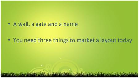 A wall, a gate and a name You need three things to market a layout today.