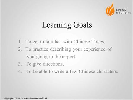 Copyright © 2010 Lumivox International Ltd. Learning Goals 1.To get to familiar with Chinese Tones; 2.To practice describing your experience of you going.