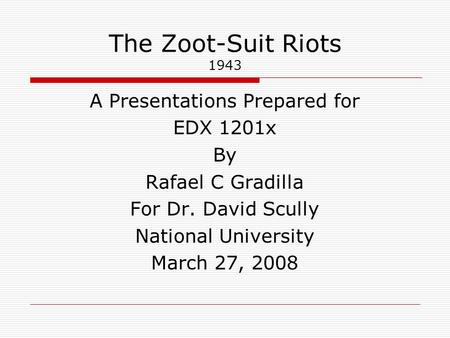 The Zoot-Suit Riots 1943 A Presentations Prepared for EDX 1201x By Rafael C Gradilla For Dr. David Scully National University March 27, 2008.