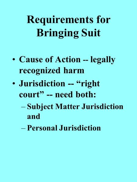 Requirements for Bringing Suit Cause of Action -- legally recognized harm Jurisdiction -- right court -- need both: –Subject Matter Jurisdiction and –Personal.