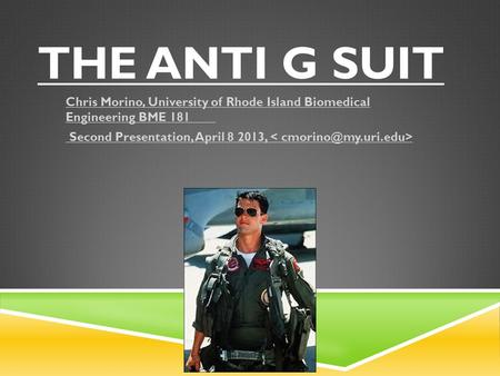 THE ANTI G SUIT Chris Morino, University of Rhode Island Biomedical Engineering BME 181 Second Presentation, April 8 2013,