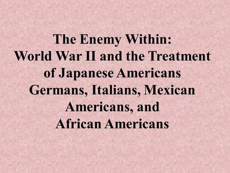 The Enemy Within: World War II and the Treatment of Japanese Americans Germans, Italians, Mexican Americans, and African Americans.