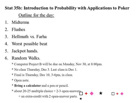 Stat 35b: Introduction to Probability with Applications to Poker Outline for the day: 1.Midterms 2.Flushes 3.Hellmuth vs. Farha 4.Worst possible beat 5.Jackpot.