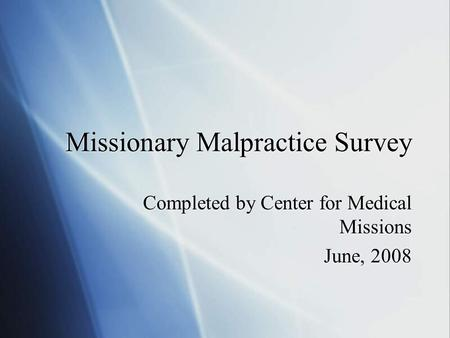 Missionary Malpractice Survey Completed by Center for Medical Missions June, 2008 Completed by Center for Medical Missions June, 2008.