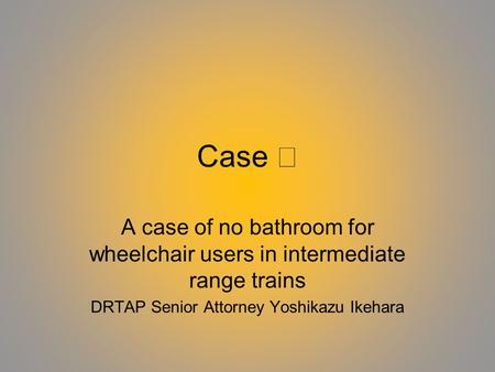 Case A case of no bathroom for wheelchair users in intermediate range trains DRTAP Senior Attorney Yoshikazu Ikehara.