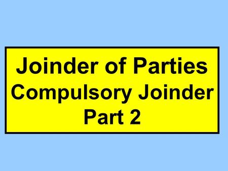 Joinder of Parties Compulsory Joinder Part 2. 19(a) (1) 19(a) (2)(i) 19(a) (2)(ii) Feasible to Join? Proceed w/o Absentee Join Absentee Dismiss Case 19(b)