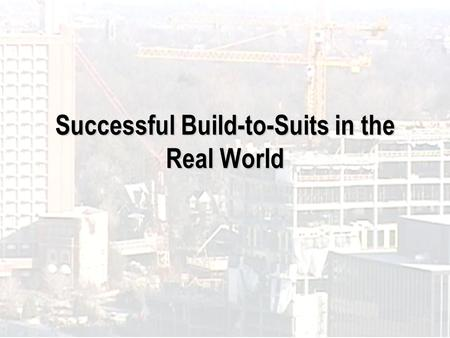 Successful Build-to-Suits in the Real World. Introduction to Presenters Ted Anspacher, SIOR, Anspacher Commercial Real Estate Services Tim Gallagher,