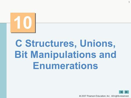2007 Pearson Education, Inc. All rights reserved. 1 10 C Structures, Unions, Bit Manipulations and Enumerations.